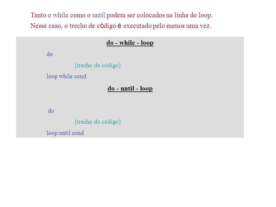 Tanto o while como o until podem ser colocados na linha do loop. Nesse caso, o trecho de c ó digo é executado pelo menos uma vez. do - while - loop do