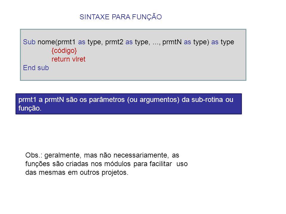 SINTAXE PARA FUNÇÃO Sub nome(prmt1 as type, prmt2 as type,..., prmtN as type) as type {código} return vlret End sub prmt1 a prmtN são os parâmetros (o