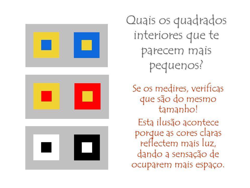 Quais os quadrados interiores que te parecem mais pequenos? Se os medires, verificas que são do mesmo tamanho! Esta ilusão acontece porque as cores cl