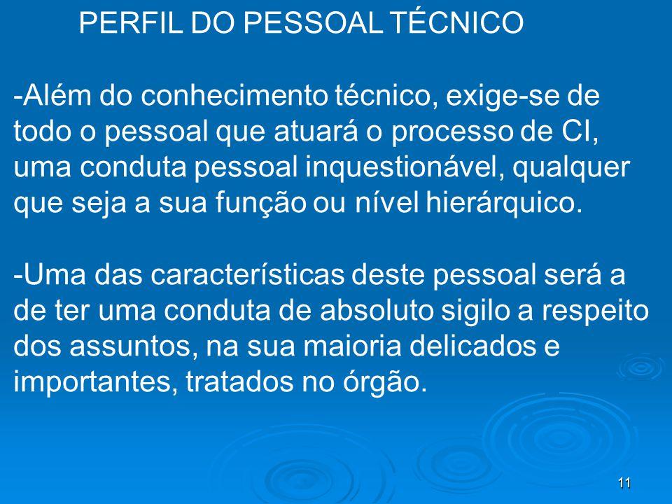 11 PERFIL DO PESSOAL TÉCNICO -Além do conhecimento técnico, exige-se de todo o pessoal que atuará o processo de CI, uma conduta pessoal inquestionável, qualquer que seja a sua função ou nível hierárquico.