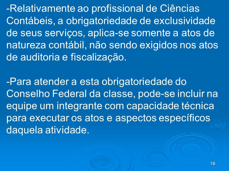 16 -Relativamente ao profissional de Ciências Contábeis, a obrigatoriedade de exclusividade de seus serviços, aplica-se somente a atos de natureza contábil, não sendo exigidos nos atos de auditoria e fiscalização.