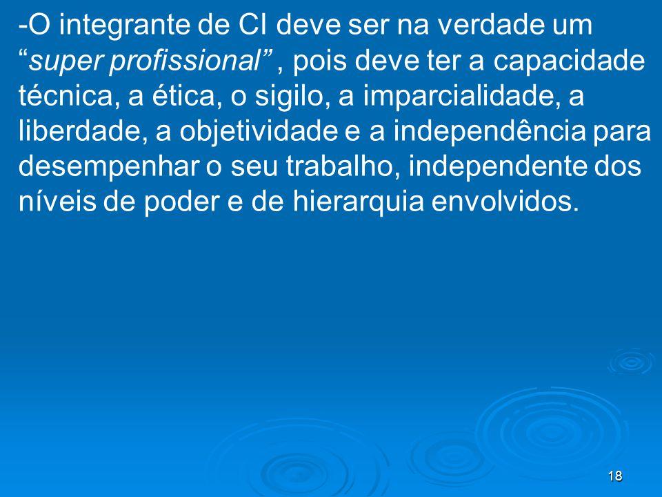18 -O integrante de CI deve ser na verdade umsuper profissional, pois deve ter a capacidade técnica, a ética, o sigilo, a imparcialidade, a liberdade,