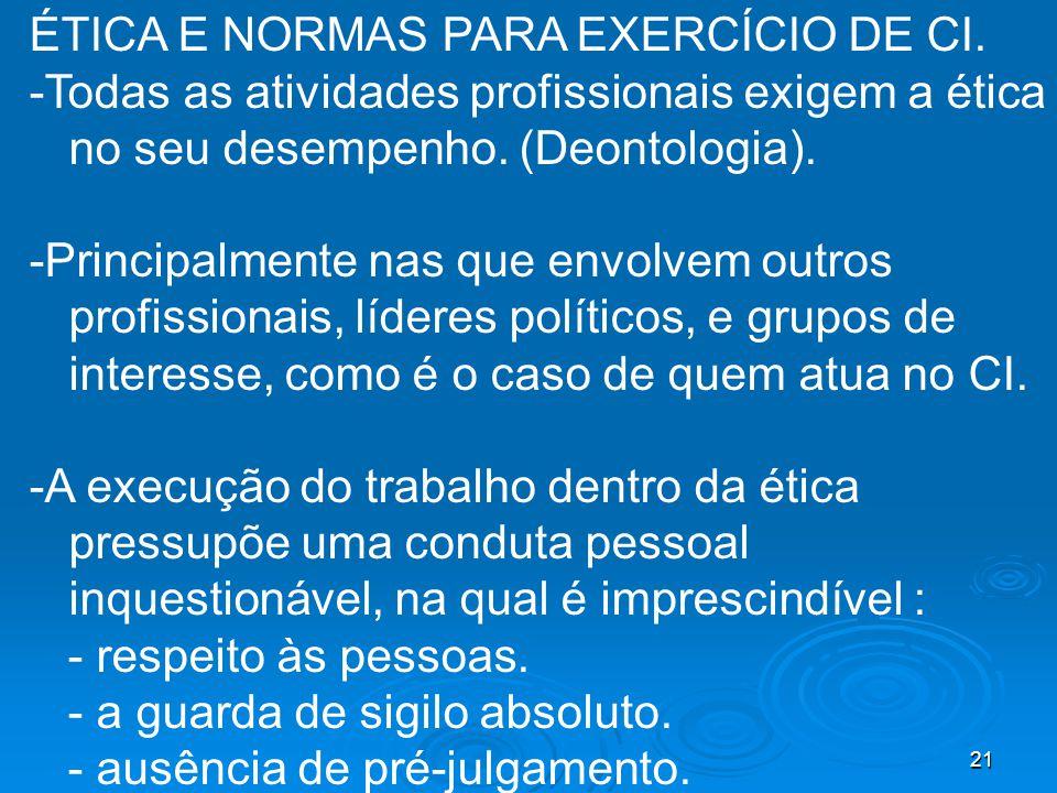 21 ÉTICA E NORMAS PARA EXERCÍCIO DE CI. -Todas as atividades profissionais exigem a ética no seu desempenho. (Deontologia). -Principalmente nas que en