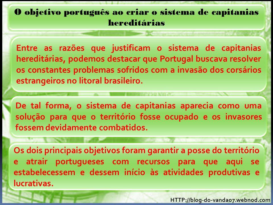 HTTP://blog-do-vandao7.webnod.com O objetivo português ao criar o sistema de capitanias hereditárias Entre as razões que justificam o sistema de capitanias hereditárias, podemos destacar que Portugal buscava resolver os constantes problemas sofridos com a invasão dos corsários estrangeiros no litoral brasileiro.