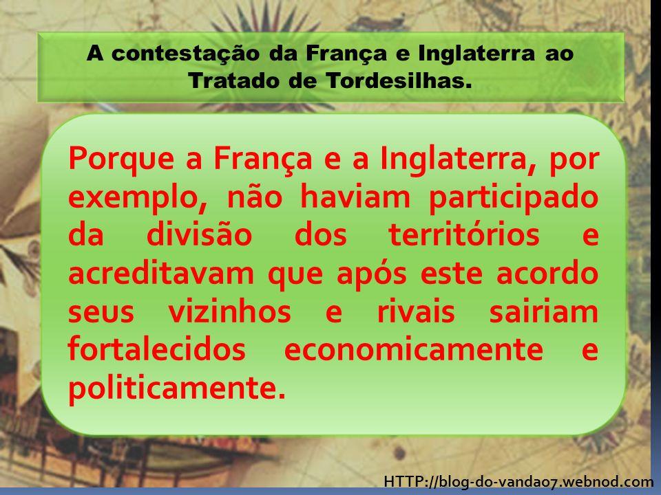 HTTP://blog-do-vandao7.webnod.com A contestação da França e Inglaterra ao Tratado de Tordesilhas. Porque a França e a Inglaterra, por exemplo, não hav