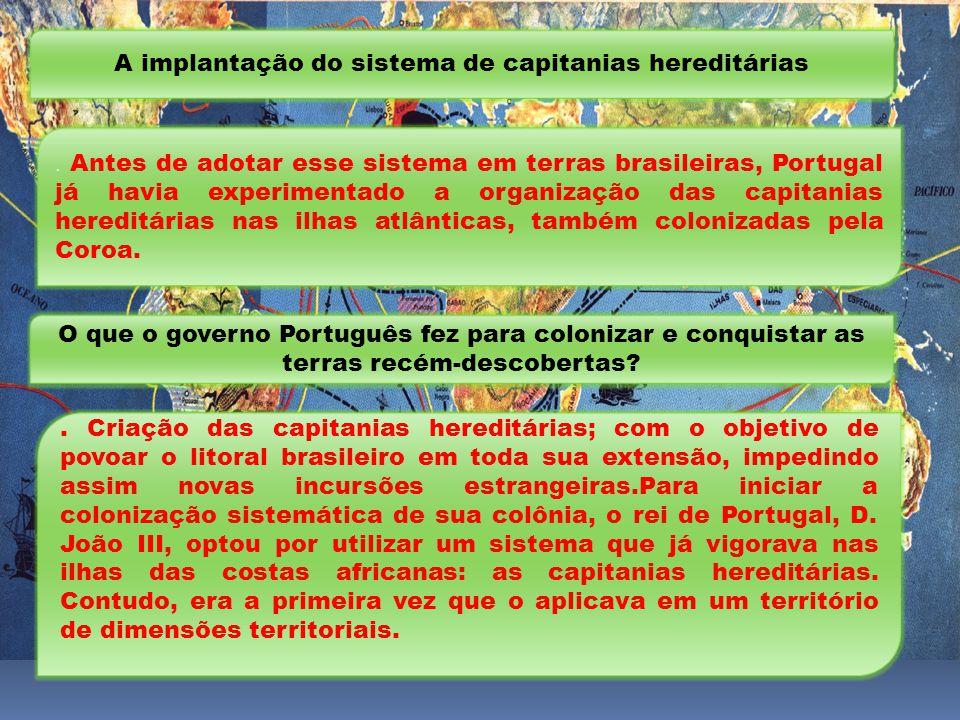 A implantação do sistema de capitanias hereditárias. Antes de adotar esse sistema em terras brasileiras, Portugal já havia experimentado a organização