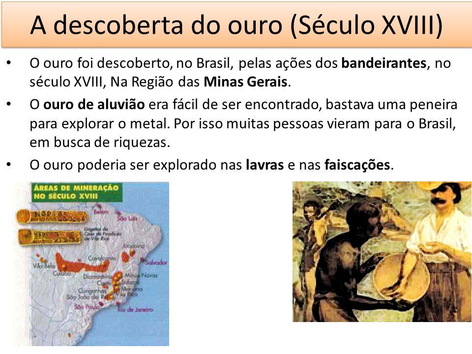 A descoberta do ouro (Século XVIII) O ouro foi descoberto, no Brasil, pelas ações dos bandeirantes, no século XVIII, Na Região das Minas Gerais. O our