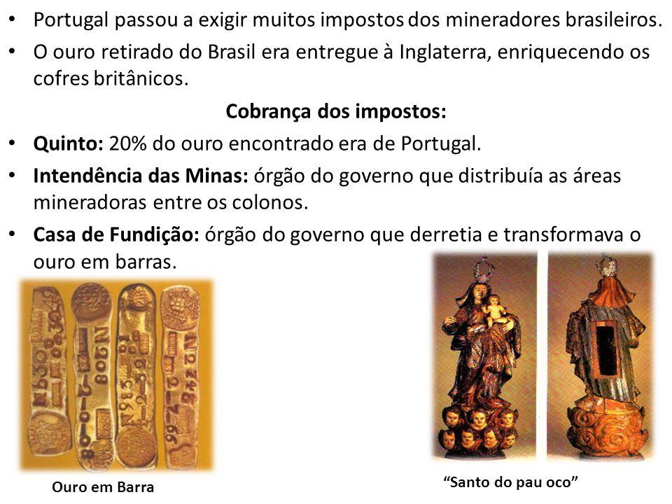 Portugal passou a exigir muitos impostos dos mineradores brasileiros. O ouro retirado do Brasil era entregue à Inglaterra, enriquecendo os cofres brit