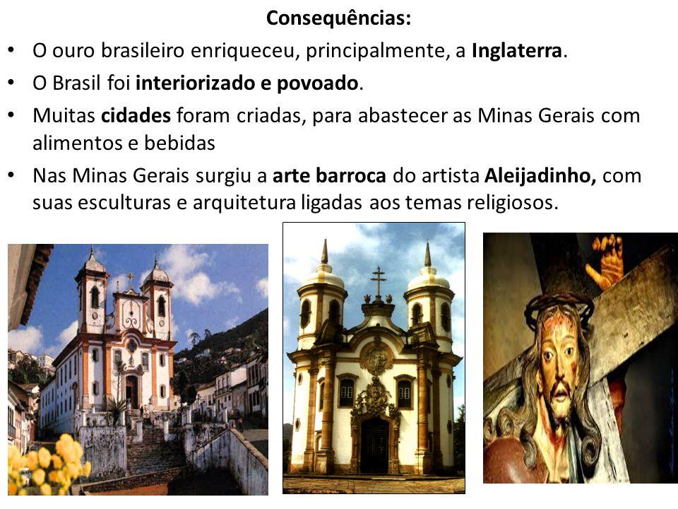 Consequências: O ouro brasileiro enriqueceu, principalmente, a Inglaterra. O Brasil foi interiorizado e povoado. Muitas cidades foram criadas, para ab