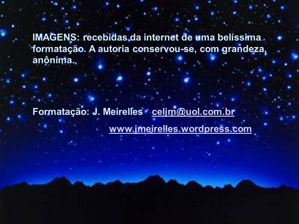 IMAGENS: recebidas da internet de uma belíssima formatação. A autoria conservou-se, com grandeza, anônima. Formatação: J. Meirelles celjm@uol.com.brce