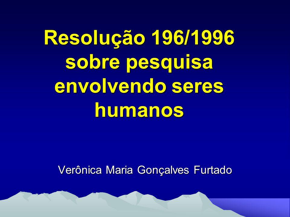 Resolução 196/1996 sobre pesquisa envolvendo seres humanos Verônica Maria Gonçalves Furtado