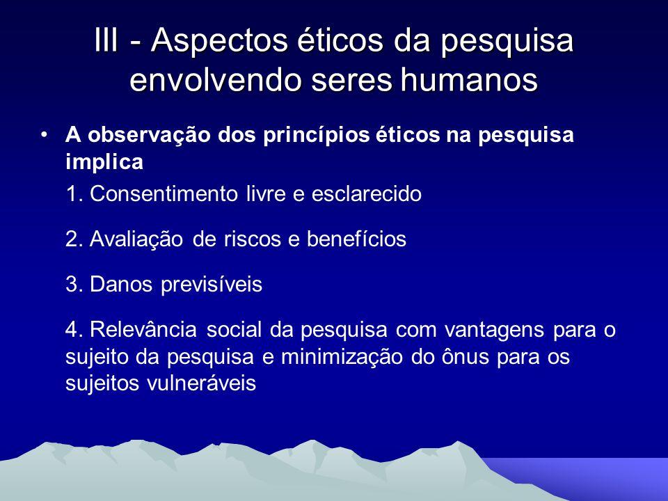 III - Aspectos éticos da pesquisa envolvendo seres humanos A observação dos princípios éticos na pesquisa implica 1. Consentimento livre e esclarecido