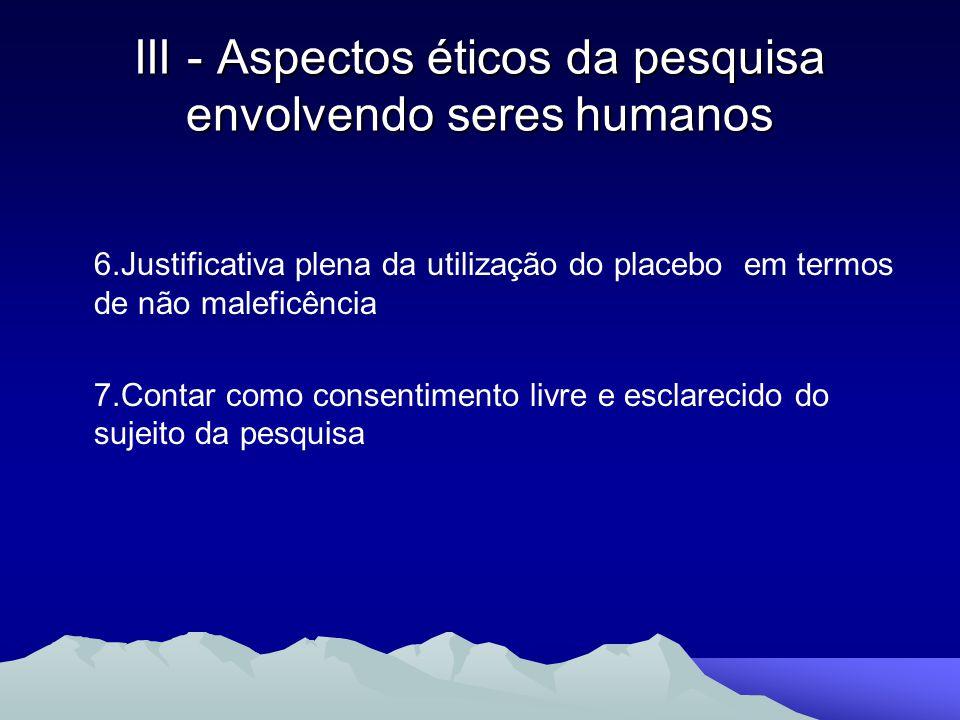 6.Justificativa plena da utilização do placebo em termos de não maleficência 7.Contar como consentimento livre e esclarecido do sujeito da pesquisa II