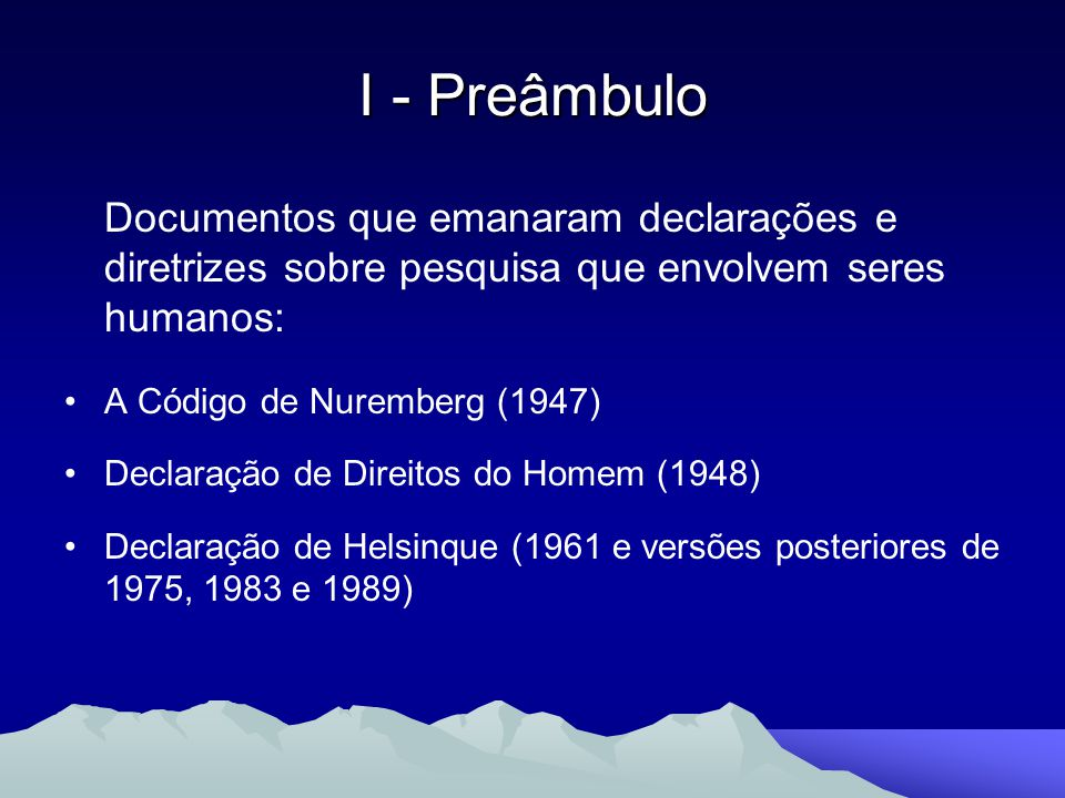 I - Preâmbulo Documentos que emanaram declarações e diretrizes sobre pesquisa que envolvem seres humanos: A Código de Nuremberg (1947) Declaração de D