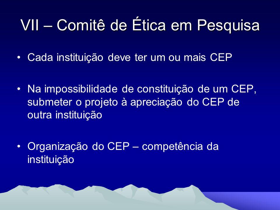 VII – Comitê de Ética em Pesquisa Cada instituição deve ter um ou mais CEP Na impossibilidade de constituição de um CEP, submeter o projeto à apreciaç