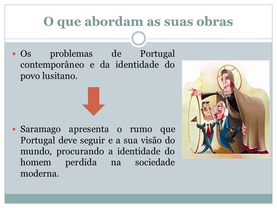 O que abordam as suas obras Os problemas de Portugal contemporâneo e da identidade do povo lusitano. Saramago apresenta o rumo que Portugal deve segui