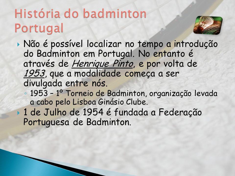 Não é possível localizar no tempo a introdução do Badminton em Portugal. No entanto é através de Henrique Pinto, e por volta de 1953, que a modalidade