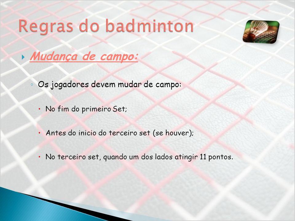 Mudança de campo: Os jogadores devem mudar de campo: No fim do primeiro Set; Antes do inicio do terceiro set (se houver); No terceiro set, quando um d