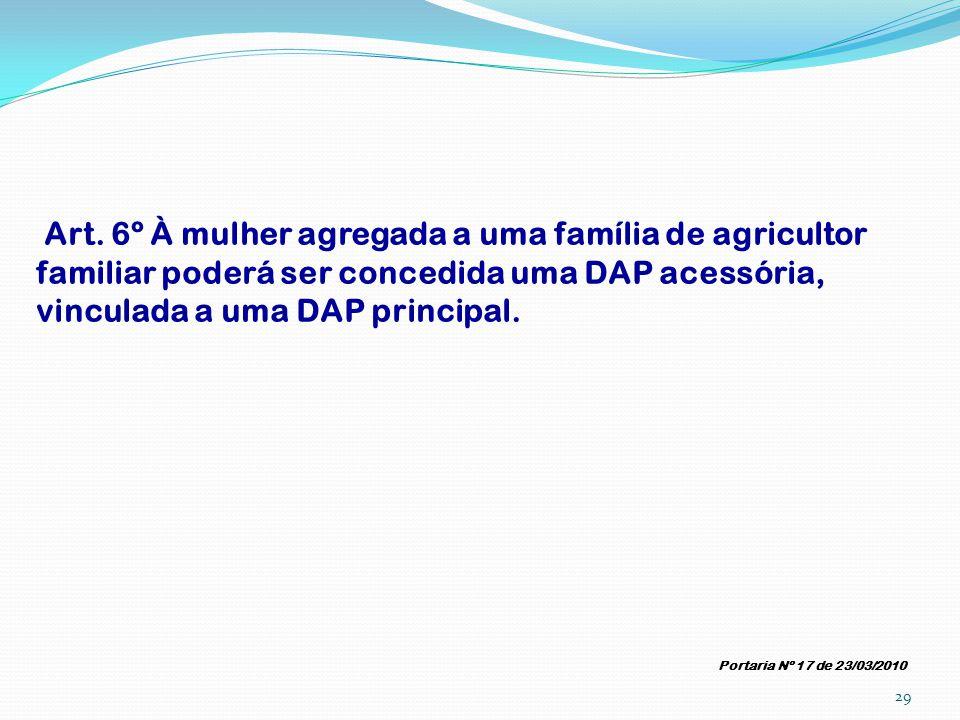 Art. 6º À mulher agregada a uma família de agricultor familiar poderá ser concedida uma DAP acessória, vinculada a uma DAP principal. Portaria Nº 17 d