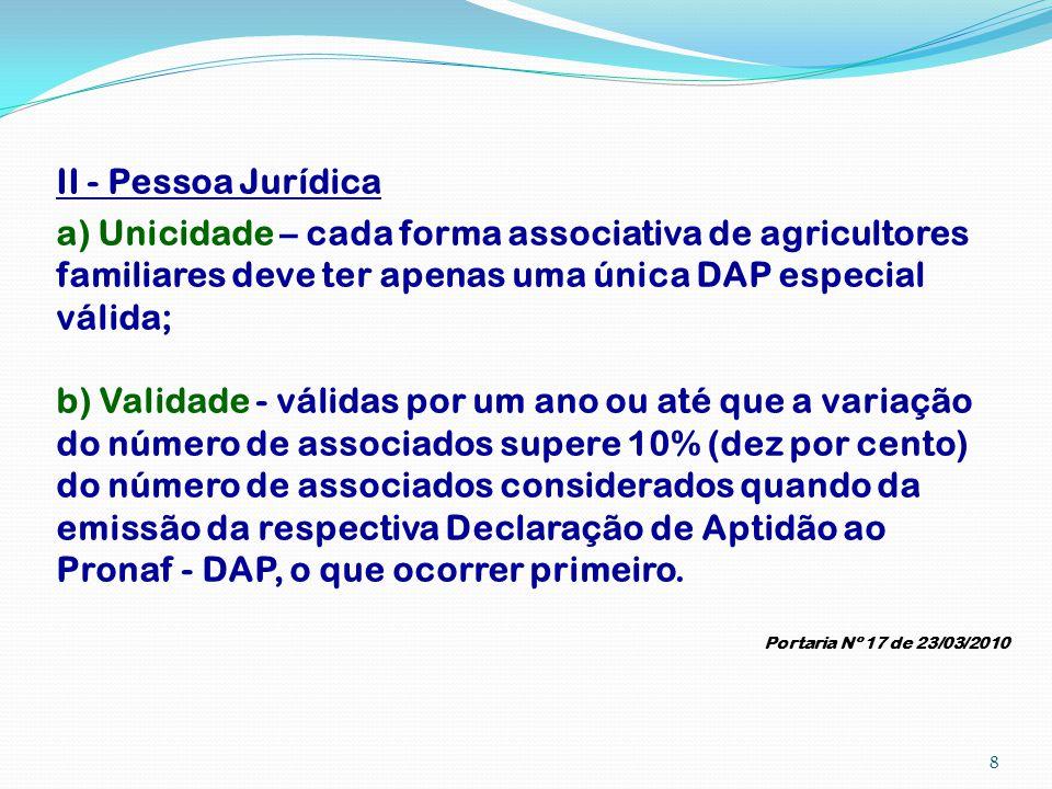 II - Pessoa Jurídica a) Unicidade – cada forma associativa de agricultores familiares deve ter apenas uma única DAP especial válida; b) Validade - vál