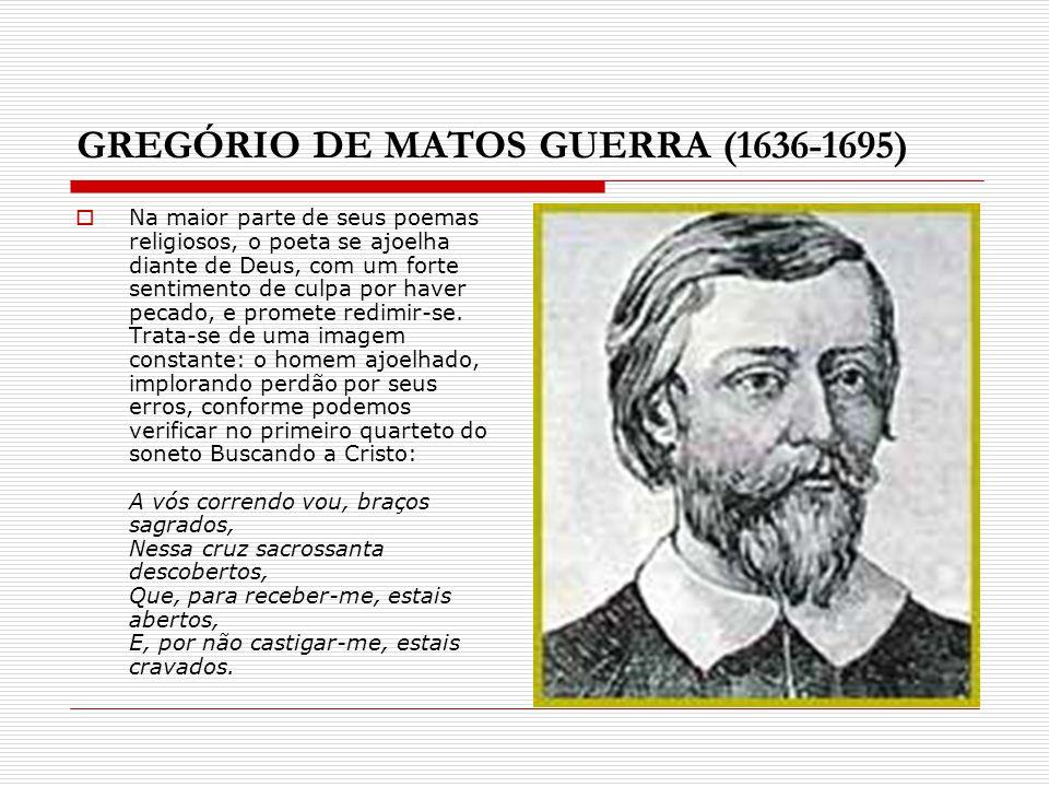 GREGÓRIO DE MATOS GUERRA (1636-1695) Na maior parte de seus poemas religiosos, o poeta se ajoelha diante de Deus, com um forte sentimento de culpa por