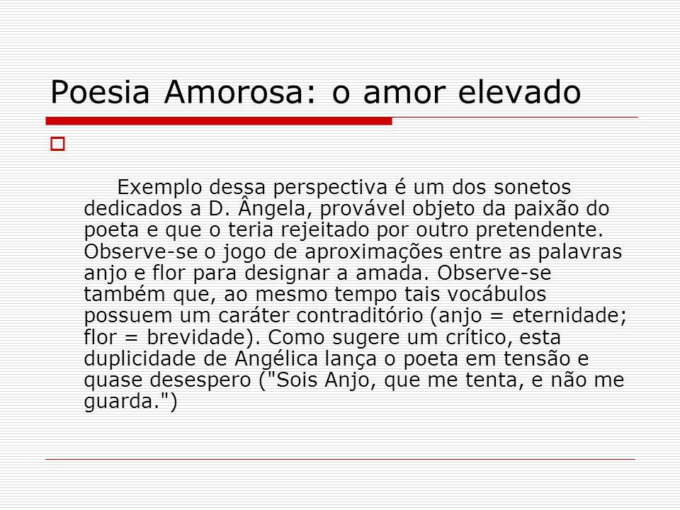 Poesia Amorosa: o amor elevado Exemplo dessa perspectiva é um dos sonetos dedicados a D. Ângela, provável objeto da paixão do poeta e que o teria reje