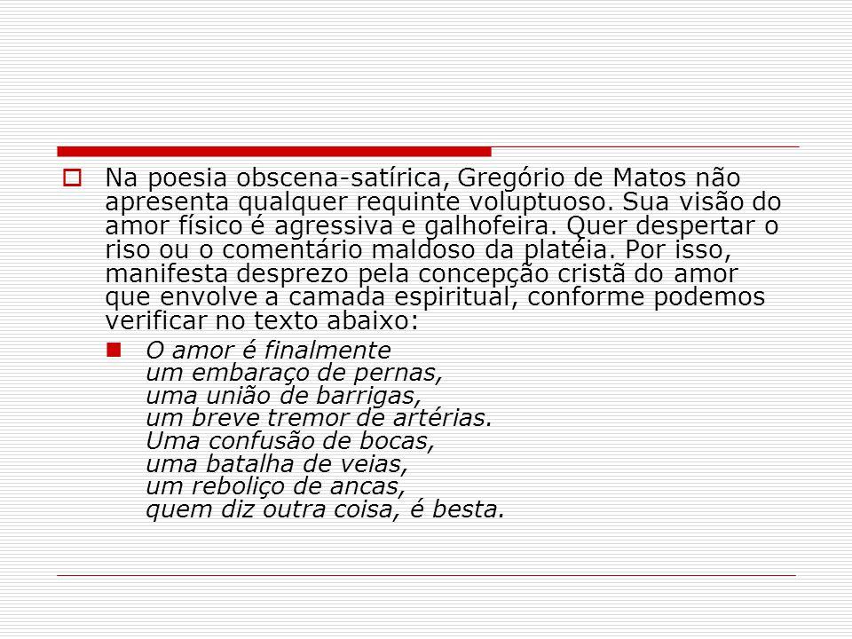 Na poesia obscena-satírica, Gregório de Matos não apresenta qualquer requinte voluptuoso. Sua visão do amor físico é agressiva e galhofeira. Quer desp