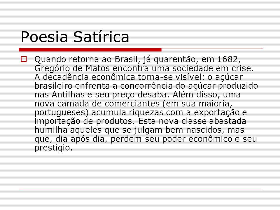 Poesia Satírica Quando retorna ao Brasil, já quarentão, em 1682, Gregório de Matos encontra uma sociedade em crise. A decadência econômica torna-se vi