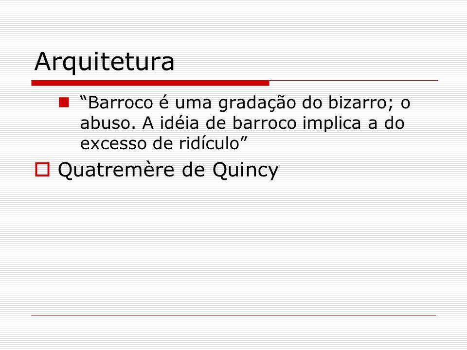 Arquitetura Barroco é uma gradação do bizarro; o abuso. A idéia de barroco implica a do excesso de ridículo Quatremère de Quincy