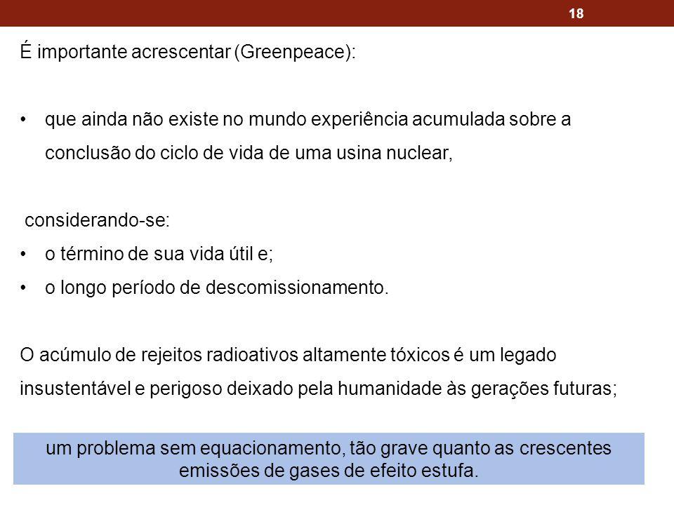 18 É importante acrescentar (Greenpeace): que ainda não existe no mundo experiência acumulada sobre a conclusão do ciclo de vida de uma usina nuclear,
