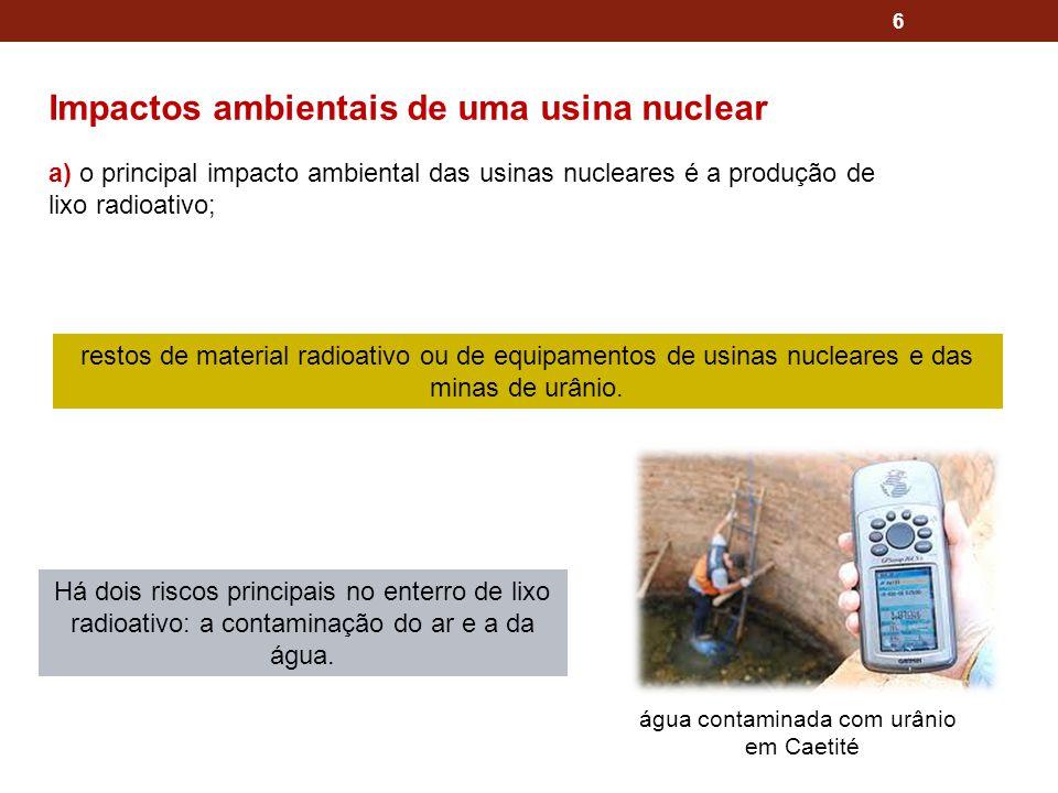 6 Impactos ambientais de uma usina nuclear a) o principal impacto ambiental das usinas nucleares é a produção de lixo radioativo; restos de material r