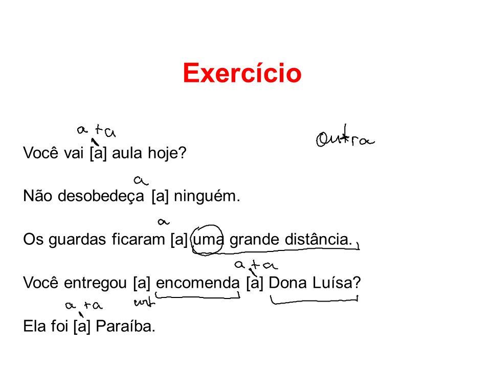 Exercício Você vai [a] aula hoje? Não desobedeça [a] ninguém. Os guardas ficaram [a] uma grande distância. Você entregou [a] encomenda [a] Dona Luísa?