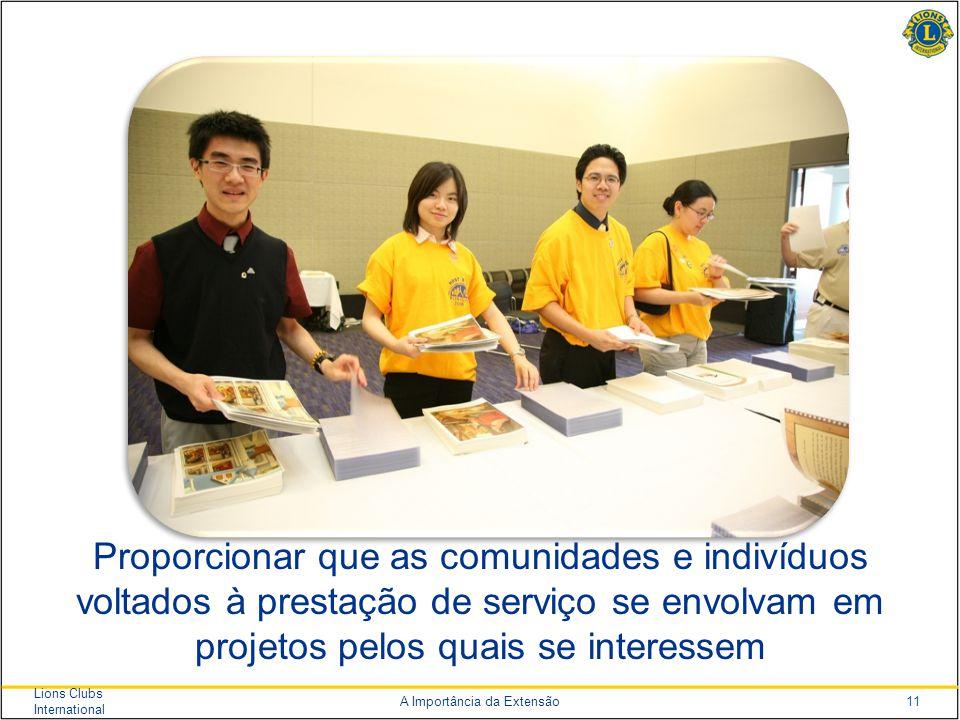 11 Lions Clubs International A Importância da Extensão Proporcionar que as comunidades e indivíduos voltados à prestação de serviço se envolvam em projetos pelos quais se interessem