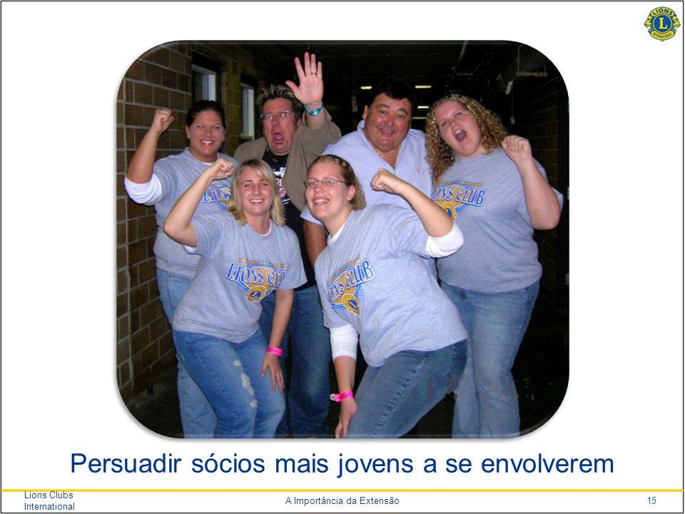 15 Lions Clubs International A Importância da Extensão Persuadir sócios mais jovens a se envolverem
