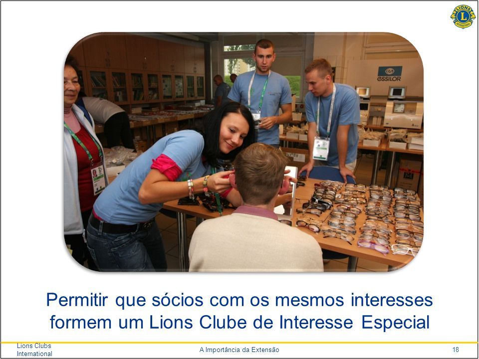 18 Lions Clubs International A Importância da Extensão Permitir que sócios com os mesmos interesses formem um Lions Clube de Interesse Especial