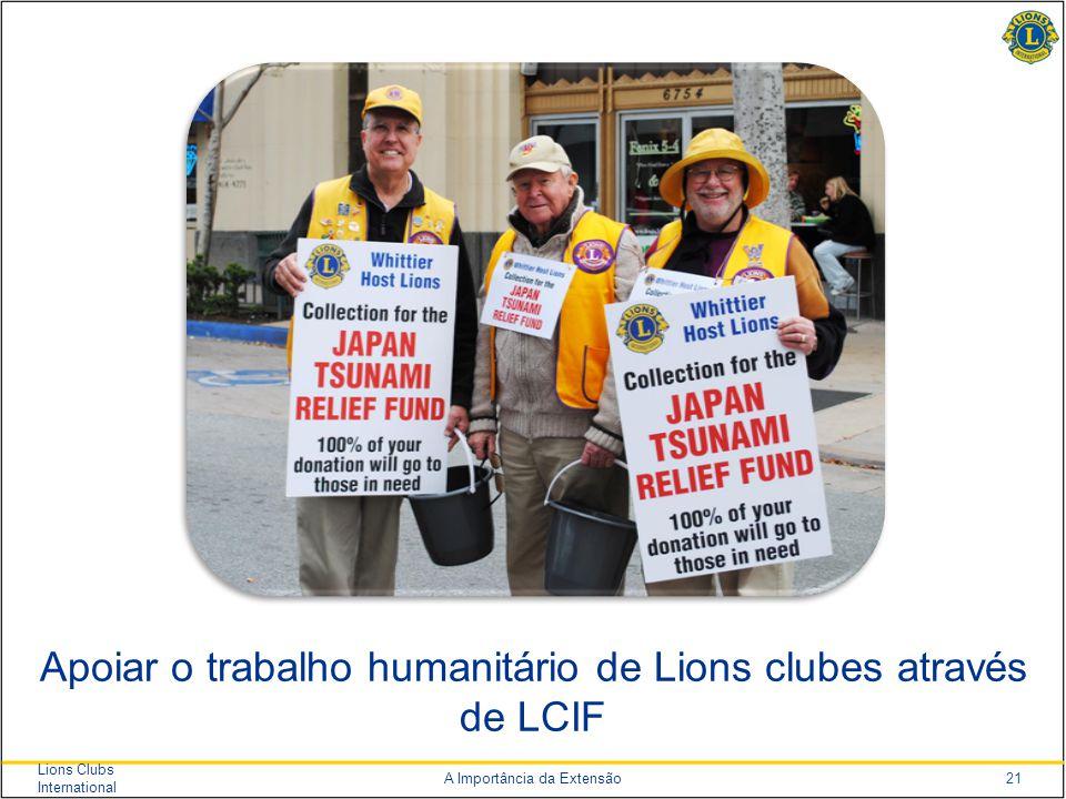 21 Lions Clubs International A Importância da Extensão Apoiar o trabalho humanitário de Lions clubes através de LCIF