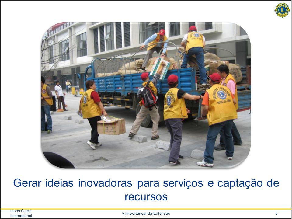 6 Lions Clubs International A Importância da Extensão Gerar ideias inovadoras para serviços e captação de recursos