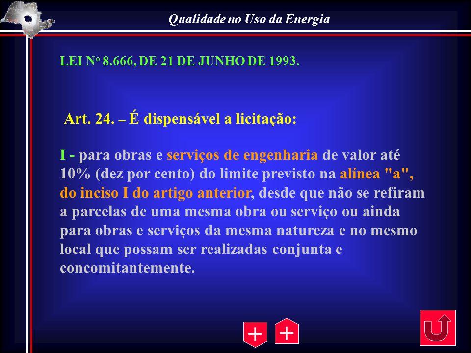 Qualidade no Uso da Energia Art. 24. – É dispensável a licitação: I - para obras e serviços de engenharia de valor até 10% (dez por cento) do limite p