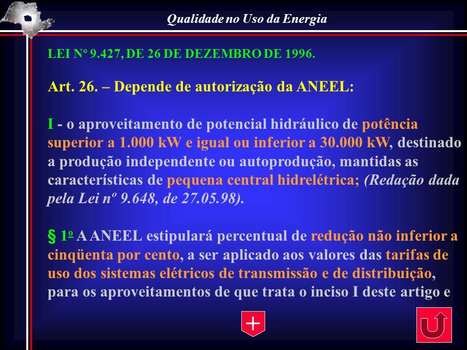 Qualidade no Uso da Energia LEI Nº 9.427, DE 26 DE DEZEMBRO DE 1996. Art. 26. – Depende de autorização da ANEEL: I - o aproveitamento de potencial hid