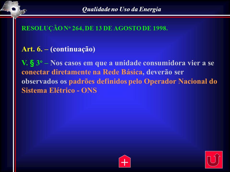 Qualidade no Uso da Energia RESOLUÇÃO N o 264, DE 13 DE AGOSTO DE 1998. Art. 6. – (continuação) V. § 3 o – Nos casos em que a unidade consumidora vier