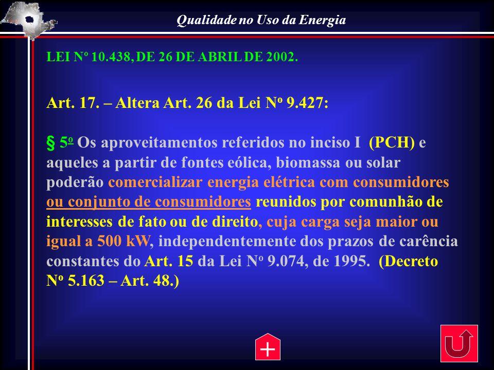 Qualidade no Uso da Energia LEI Nº 10.438, DE 26 DE ABRIL DE 2002. Art. 17. – Altera Art. 26 da Lei N o 9.427: § 5 o Os aproveitamentos referidos no i