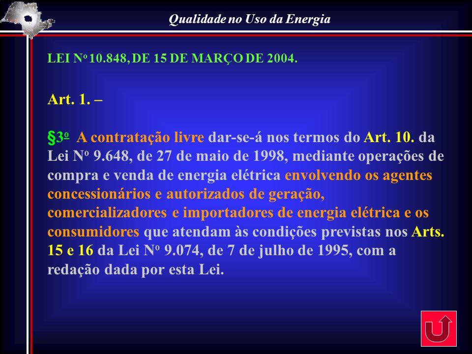 Qualidade no Uso da Energia LEI N o 10.848, DE 15 DE MARÇO DE 2004. Art. 1. – §3 o A contratação livre dar-se-á nos termos do Art. 10. da Lei N o 9.64