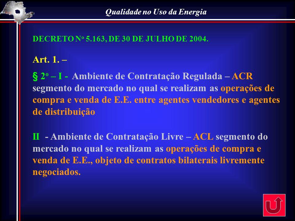 Qualidade no Uso da Energia DECRETO N o 5.163, DE 30 DE JULHO DE 2004. Art. 1. – § 2 o – I - Ambiente de Contratação Regulada – ACR segmento do mercad
