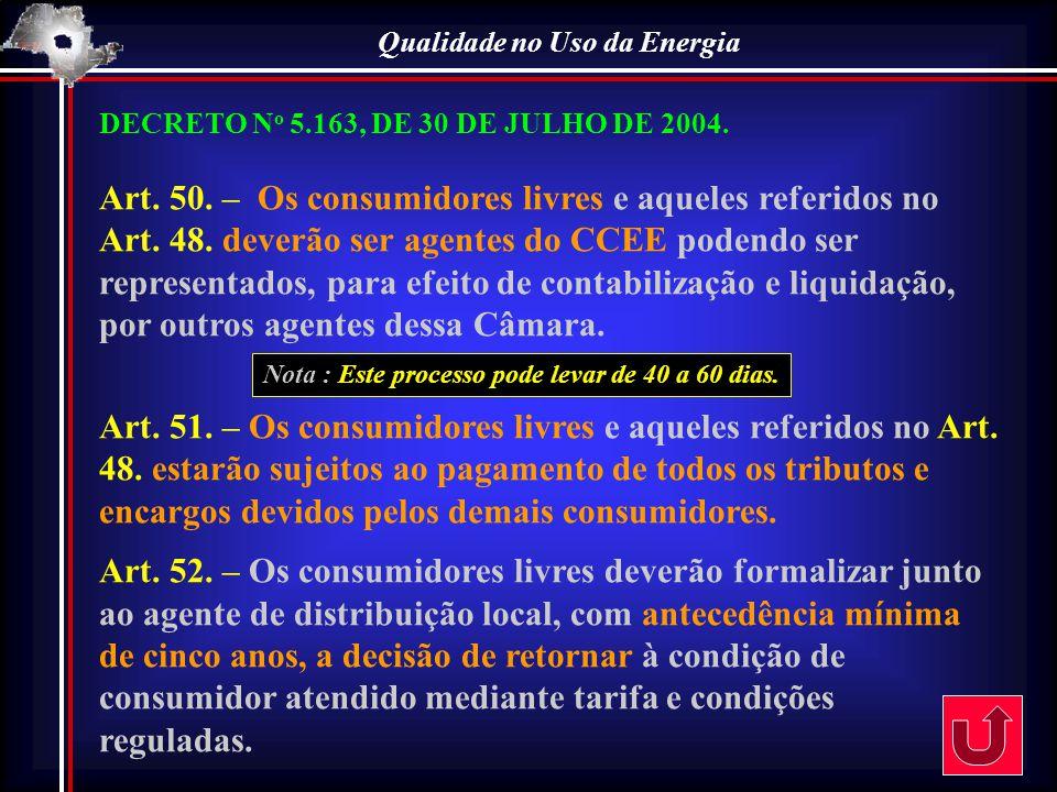 Qualidade no Uso da Energia DECRETO N o 5.163, DE 30 DE JULHO DE 2004. Art. 50. – Os consumidores livres e aqueles referidos no Art. 48. deverão ser a