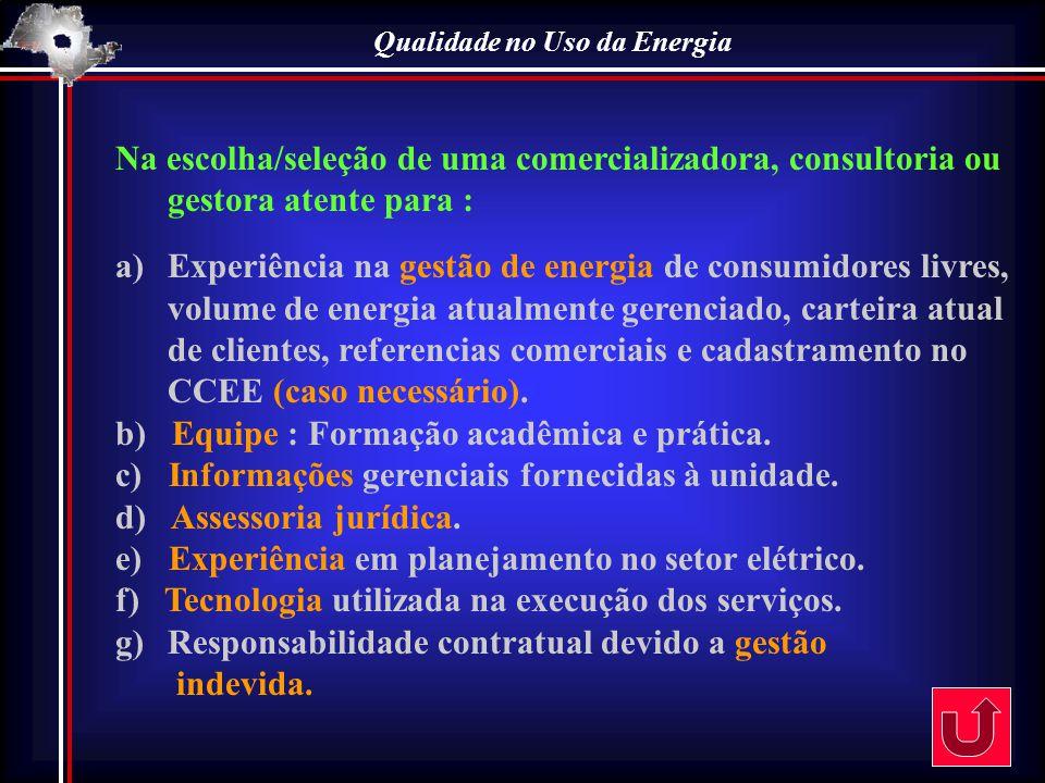 Qualidade no Uso da Energia Na escolha/seleção de uma comercializadora, consultoria ou gestora atente para : a)Experiência na gestão de energia de con