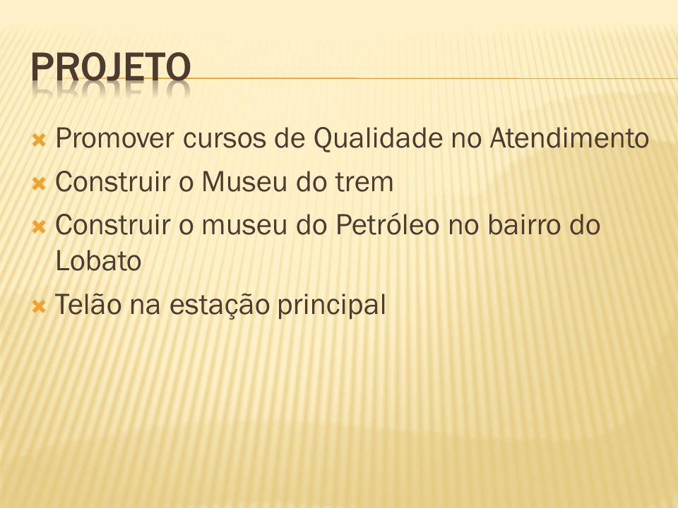 Promover cursos de Qualidade no Atendimento Construir o Museu do trem Construir o museu do Petróleo no bairro do Lobato Telão na estação principal