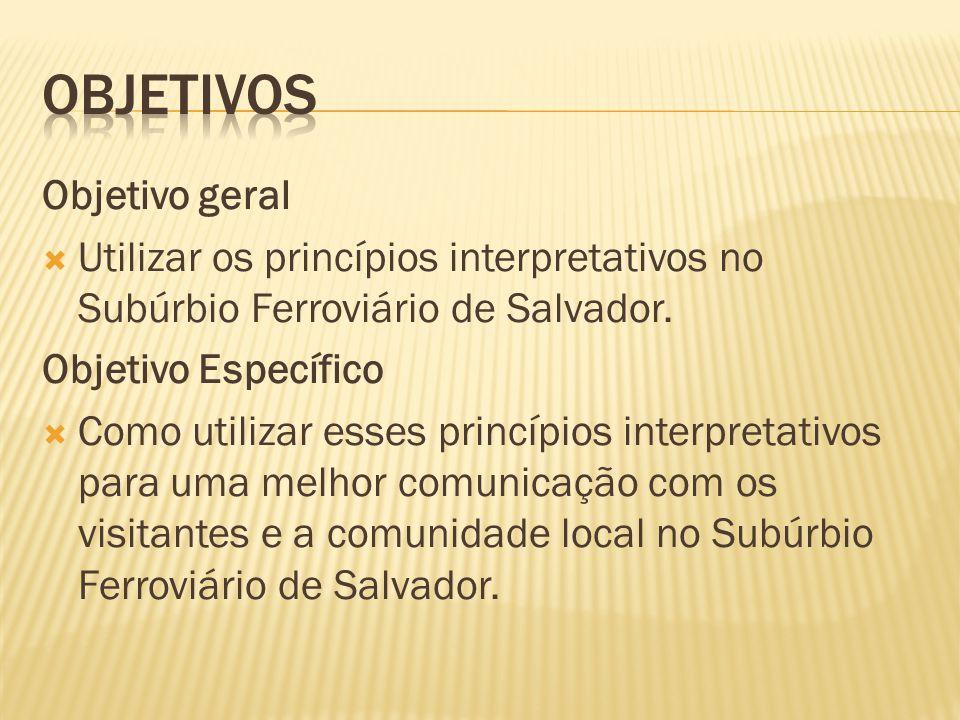 Objetivo geral Utilizar os princípios interpretativos no Subúrbio Ferroviário de Salvador. Objetivo Específico Como utilizar esses princípios interpre