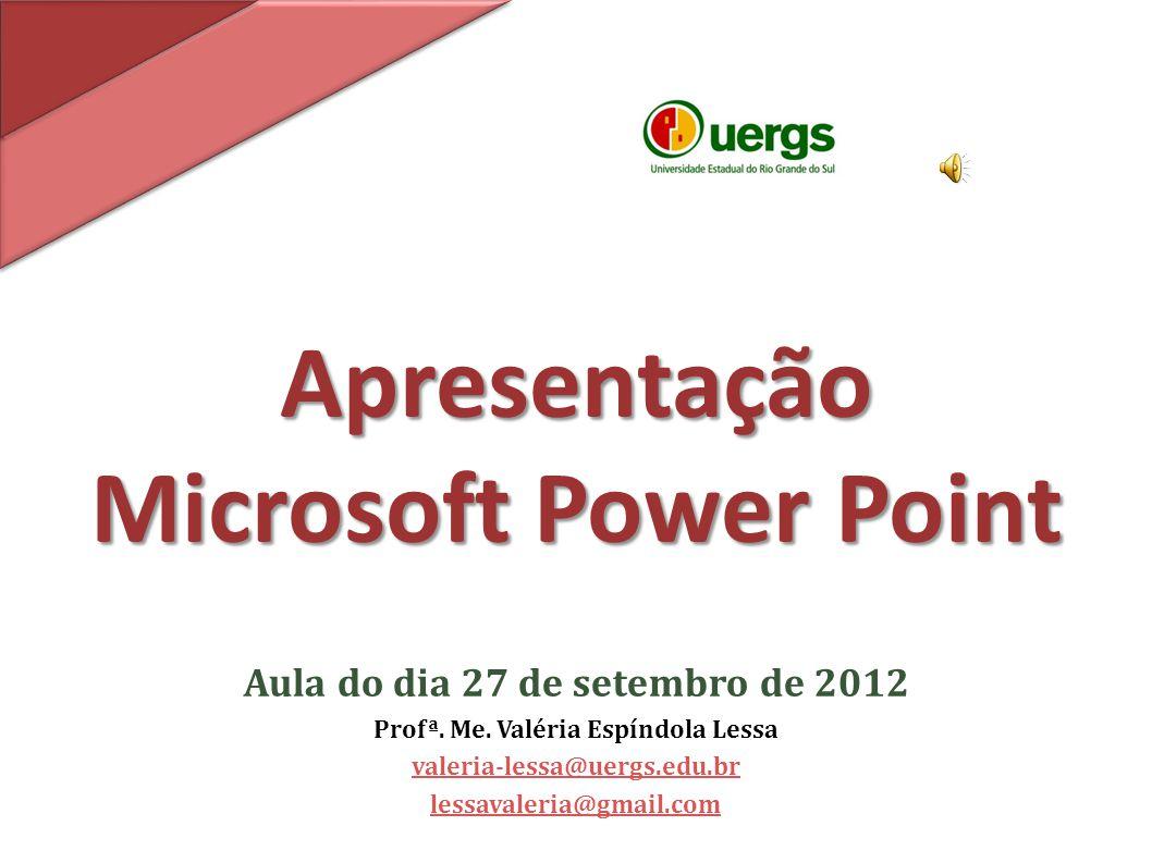 Apresentação Microsoft Power Point Aula do dia 27 de setembro de 2012 Profª. Me. Valéria Espíndola Lessa valeria-lessa@uergs.edu.br lessavaleria@gmail