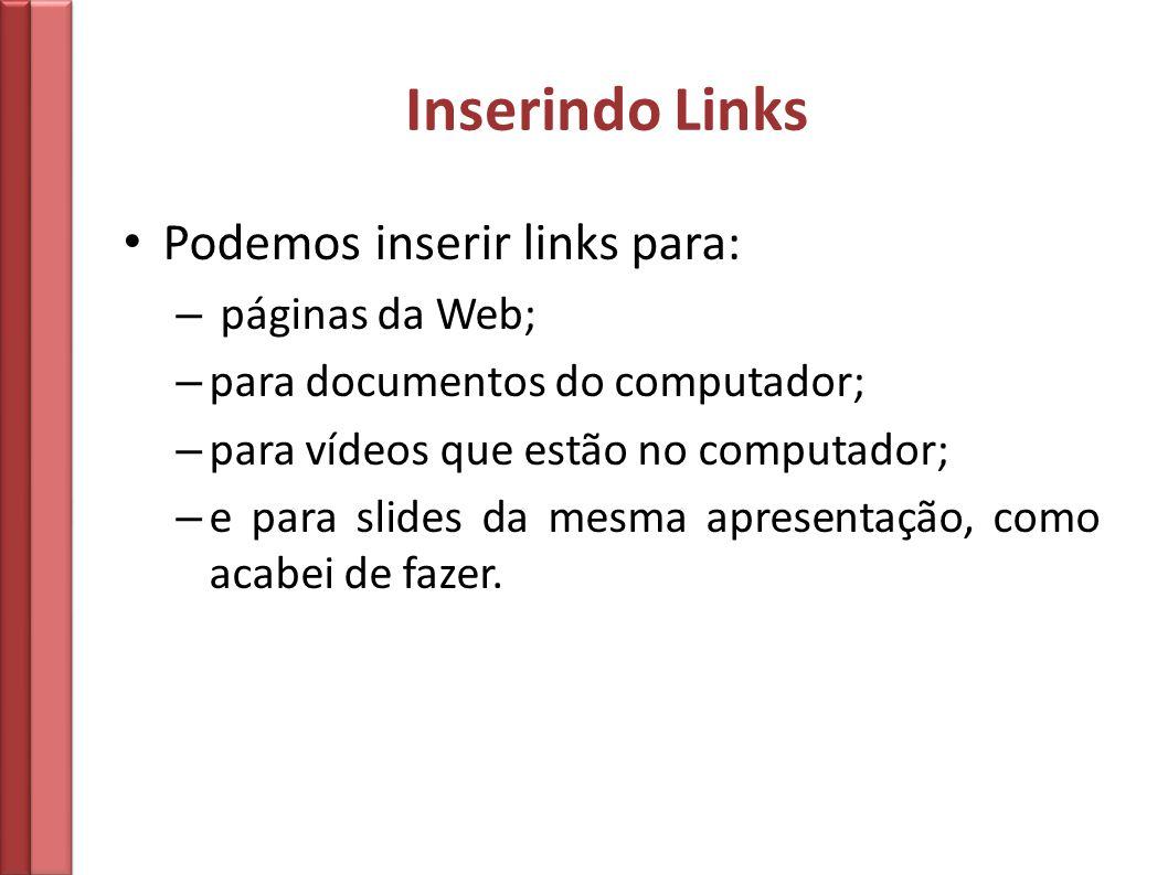Inserindo Links Podemos inserir links para: – páginas da Web; – para documentos do computador; – para vídeos que estão no computador; – e para slides