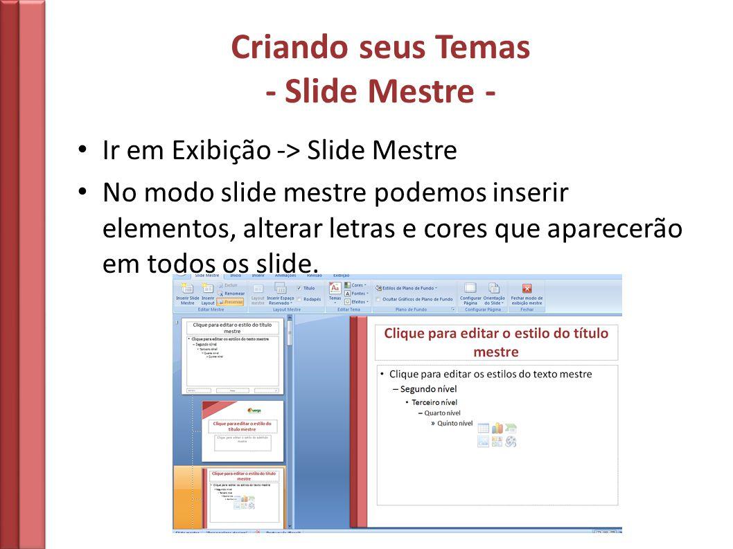 Criando seus Temas - Slide Mestre - Ir em Exibição -> Slide Mestre No modo slide mestre podemos inserir elementos, alterar letras e cores que aparecer